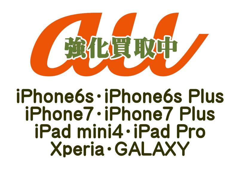 au端末強化買取中!iPhone6s・iPhone6s Plus・iPhone7・iPhone7 Plus・iPad mini4・iPad Pro・Xperia・GALAXY